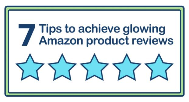 7 tips to achieve glowing reviews on Amazon